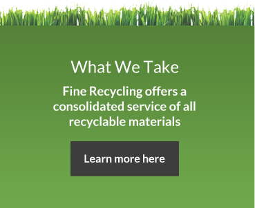 What We Take. Fine Recycling offers a consolidated service of all recyclable materials
